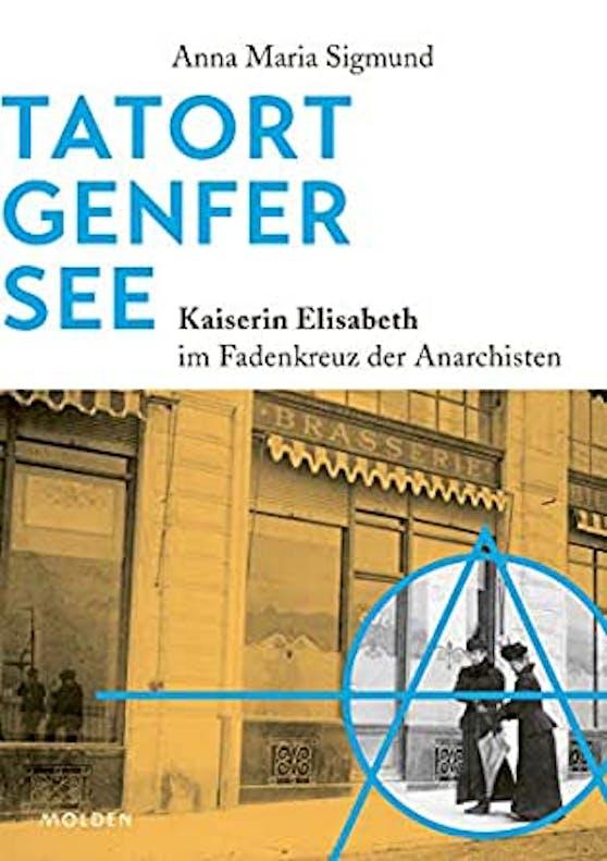 """""""Tatort Genfer See – Kaiserin Elisabeth im Fadenkreuz der Anarchisten"""" von Anna Maria Sigmund, Molden Verlag, 191 Seiten, 27 Euro"""